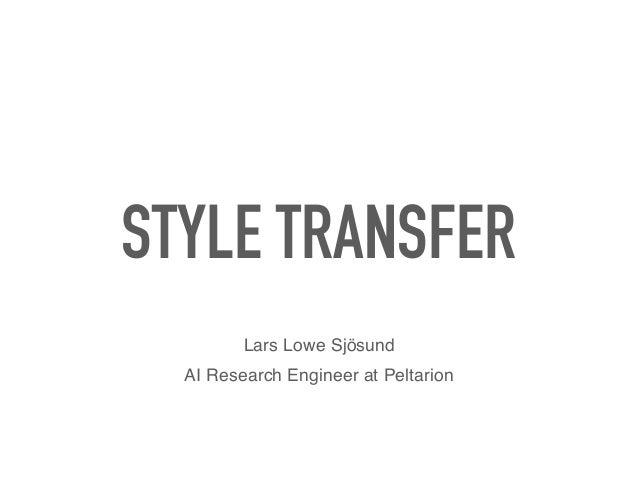 STYLE TRANSFER Lars Lowe Sjösund AI Research Engineer at Peltarion