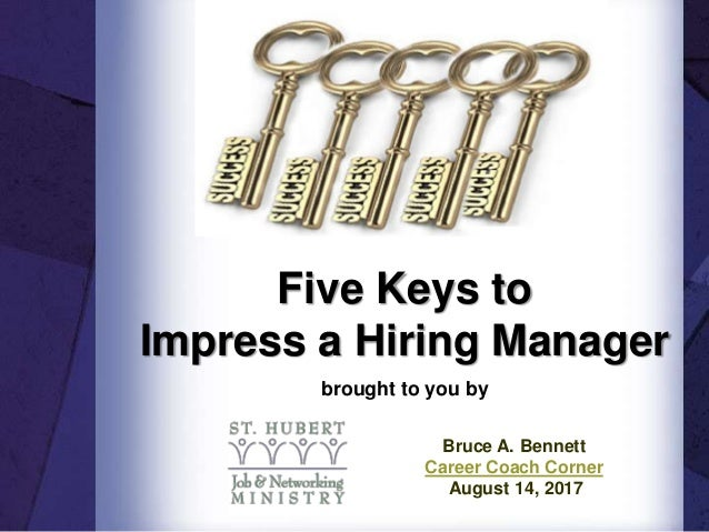 Five Keys to Impress a Hiring Manager brought to you by Bruce A. Bennett Career Coach Corner August 14, 2017