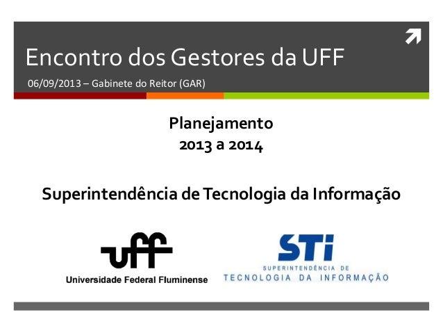  Encontro dos Gestores da UFF 06/09/2013 – Gabinete do Reitor (GAR) Superintendência deTecnologia da Informação Planejame...