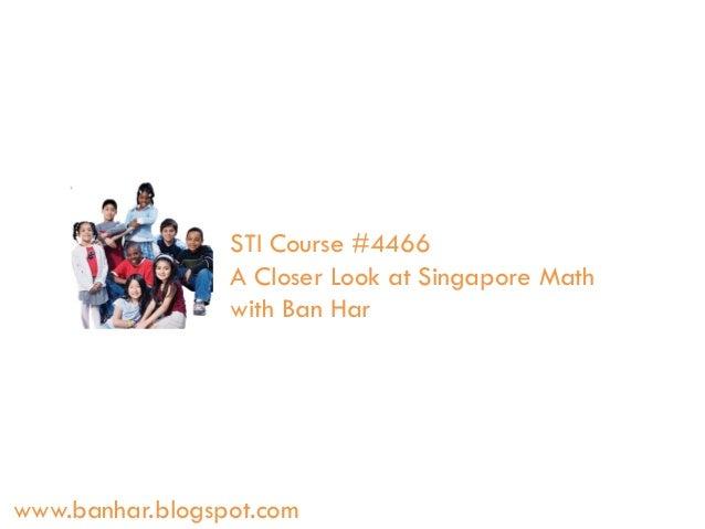 STI Course #4466 A Closer Look at Singapore Math with Ban Har  www.banhar.blogspot.com