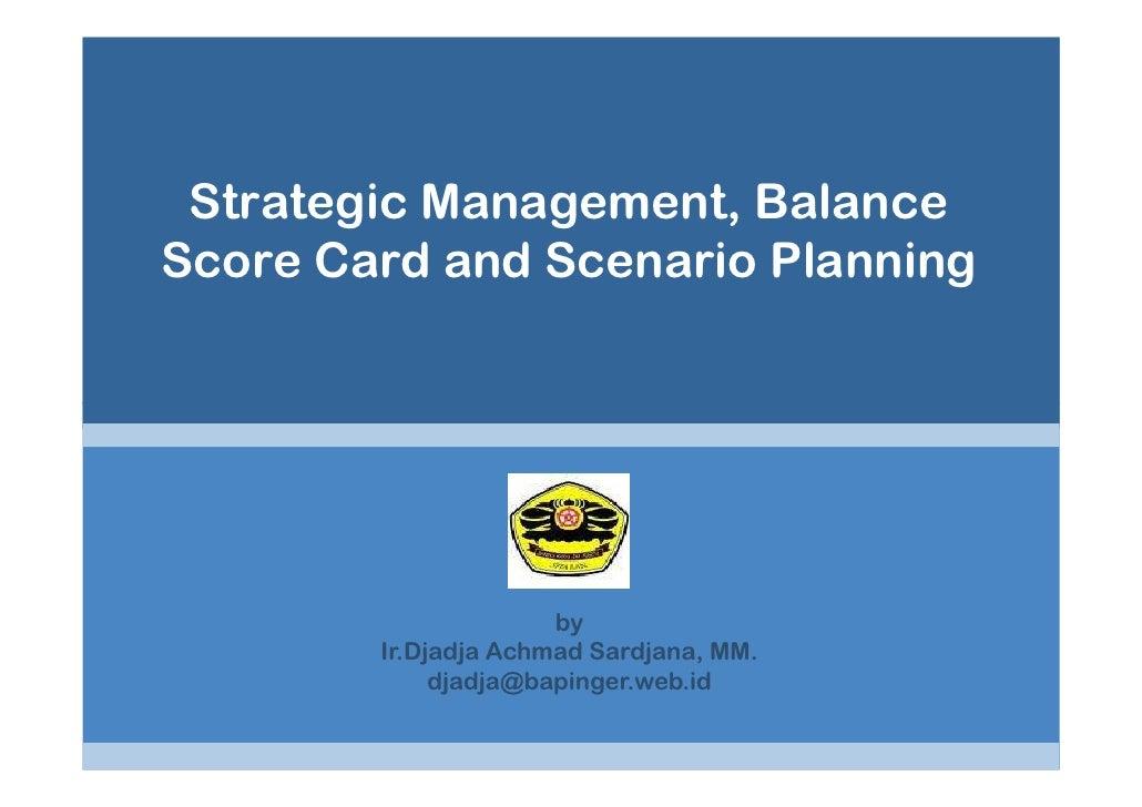Strategic Management, Balance Score Card and Scenario Planning                           by         Ir.Djadja Achmad Sardj...