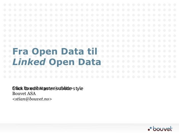 Fra Open Data til Linked Open Data  Stian Danenbarger <@stidan>style C lick to edit M aster subtitle Bouvet ASA <stian@bou...