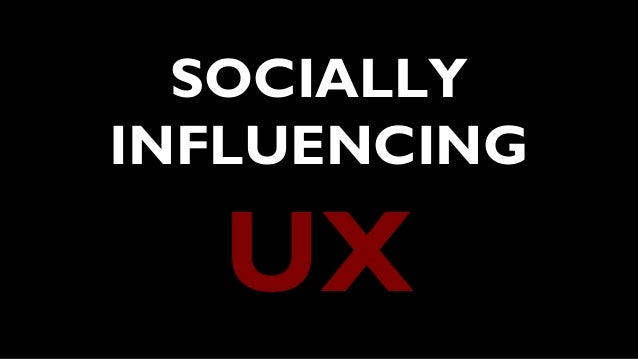 SOCIALLY INFLUENCING UX