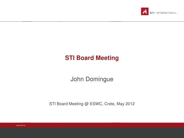 STI Board Meeting                         John Domingue               STI Board Meeting @ ESWC, Crete, May 2012www.sti2.org