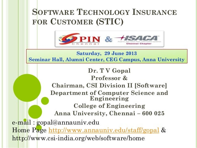 SOFTWARE TECHNOLOGY INSURANCE FOR CUSTOMER (STIC) Dr. T V Gopal Professor & Chairman, CSI Division II [Software] Departmen...