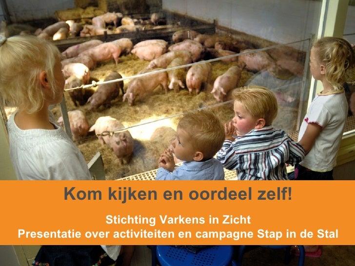 Kom kijken en oordeel zelf! Stichting Varkens in Zicht Presentatie over activiteiten en campagne Stap in de Stal