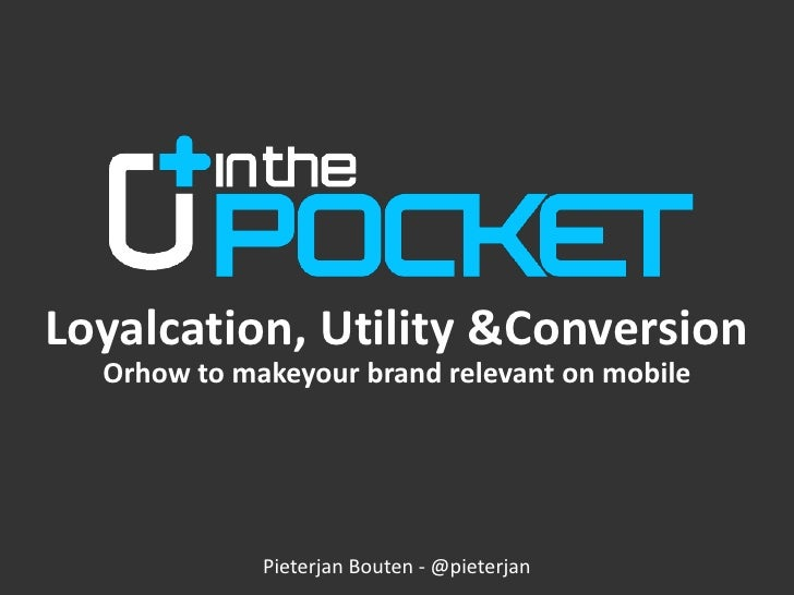 Loyalcation, Utility & Conversion<br />Orhow to makeyour brand relevant on mobile<br />Pieterjan Bouten - @pieterjan<br />