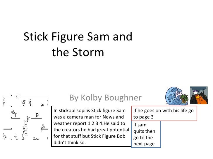 Stick Figure Sam and the Storm By Kolby Boughner  In stickoplisopilis Stick figure Sam was a camera man for News and weath...