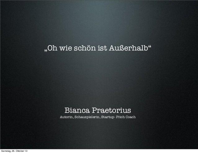 """""""Oh wie schön ist Außerhalb""""  Bianca Praetorius  Autorin, Schauspielerin, Startup- Pitch Coach  Samstag, 26. Oktober 13"""