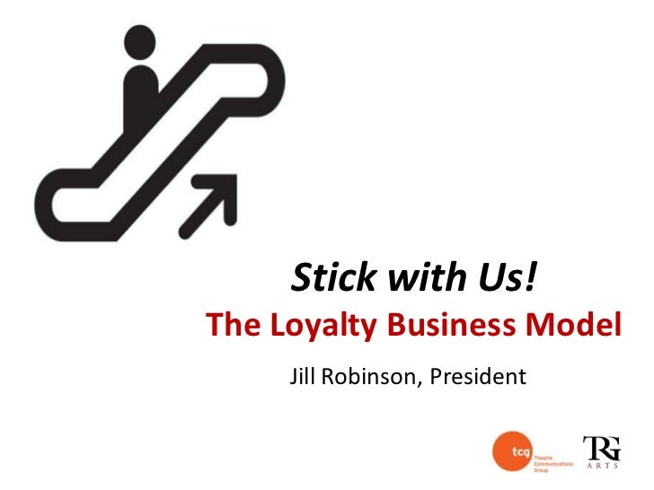 Stick with Us!The Loyalty Business Model     Jill Robinson, President