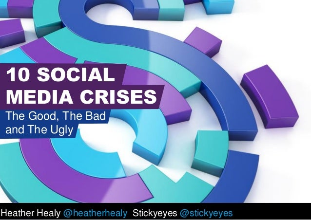 Heather Healy @heatherhealy Stickyeyes @stickyeyes 10 SOCIAL MEDIA CRISES The Good, The Bad and The Ugly