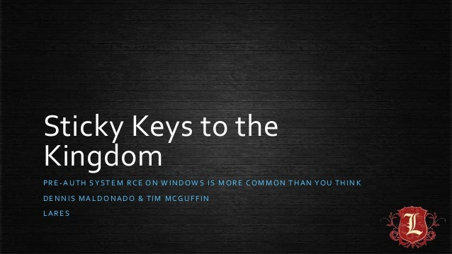 Sticky Keys to the Kingdom PRE-AUTH SYSTEM RCE ON WINDOWS IS MORE COMMON THAN YOU THINK DENNIS MALDONADO & TIM MCGUFFIN LA...