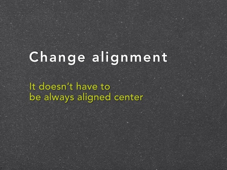 Change alignmentIt doesn't have tobe always aligned center