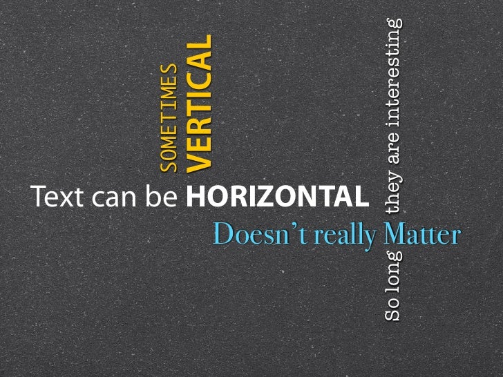 SOMETIMES      Text can be HORIZONTAL               VERTICALSo long                 they are interesting                  ...