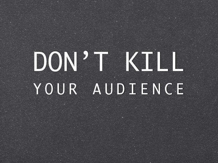 DON'T KILLYOUR   AUDIENCE