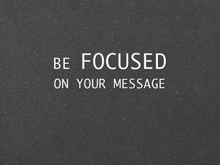 BE   FOCUSEDON YOUR MESSAGE