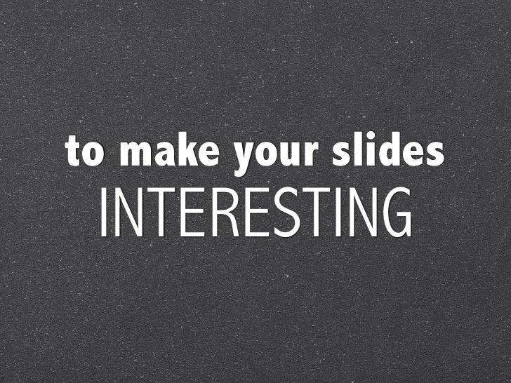to make your slides INTERESTING
