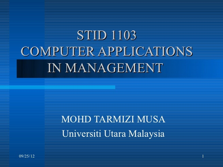 STID 1103COMPUTER APPLICATIONS   IN MANAGEMENT           MOHD TARMIZI MUSA           Universiti Utara Malaysia09/25/12    ...