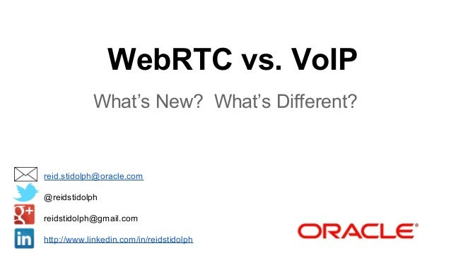 WebRTC vs. VoIP What's New? What's Different?  reid.stidolph@oracle.com @reidstidolph reidstidolph@gmail.com http://www.li...