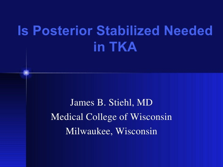 Is Posterior Stabilized Needed in TKA James B. Stiehl, MD Medical College of Wisconsin Milwaukee, Wisconsin