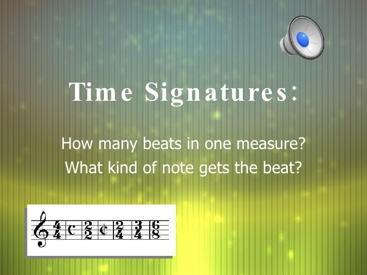 Time Signatures: How many beats in one measure? What kind of note gets the beat?