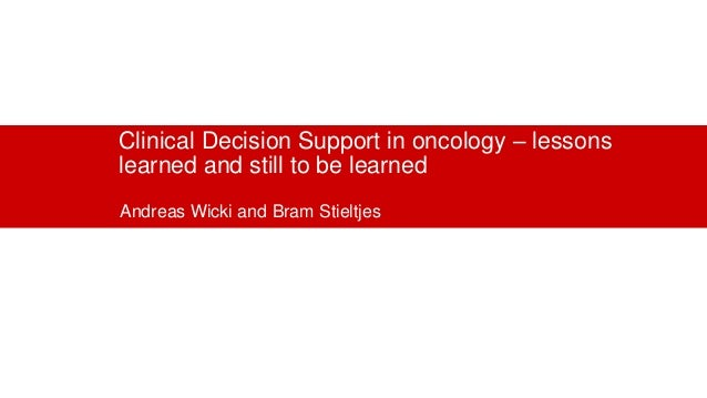 Clinical Decision Support in oncology – lessons learned and still to be learned Andreas Wicki and Bram Stieltjes