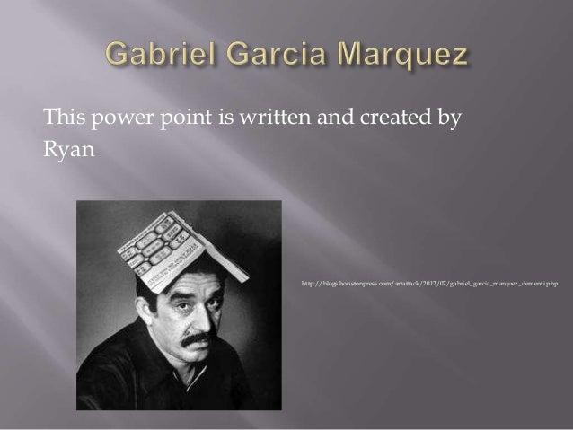 This power point is written and created by Ryan  http://blogs.houstonpress.com/artattack/2012/07/gabriel_garcia_marquez_de...