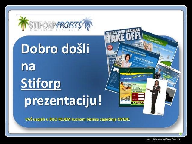 © 2011 Stiforp.com All Rights Reserved. Dobro došli na Stiforp prezentaciju! VAŠ uspjeh u BILO KOJEM kudnom biznisu započi...