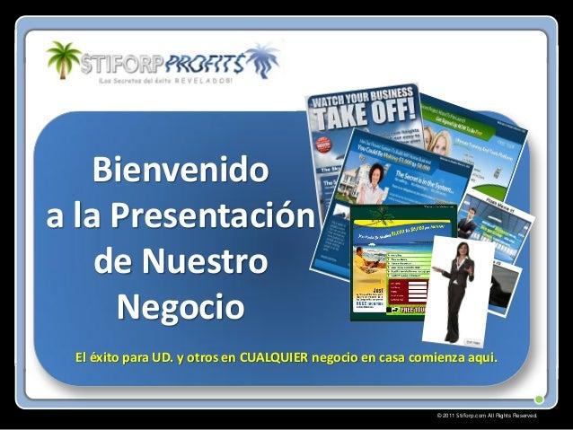 © 2011 Stiforp.com All Rights Reserved. Bienvenido a la Presentación de Nuestro Negocio El éxito para UD. y otros en CUALQ...