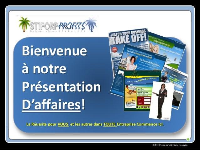 © 2011 Stiforp.com All Rights Reserved. Bienvenue à notre Présentation D'affaires! La Réussite pour VOUS et les autres dan...