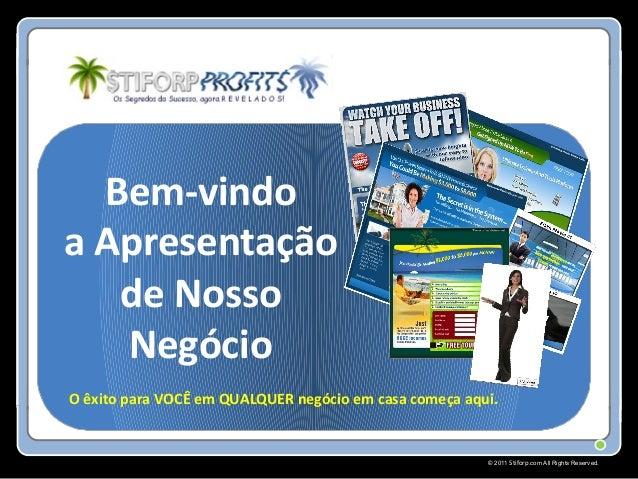 © 2011 Stiforp.com All Rights Reserved. Bem-vindo a Apresentação de Nosso Negócio O êxito para VOCÊ em QUALQUER negócio em...