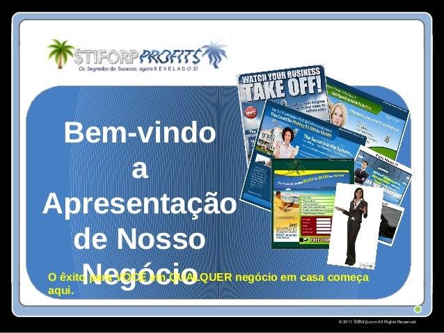 © 2011 Stiforp.com All Rights Reserved. Bem-vindo a Apresentação de Nosso NegócioO êxito para VOCÊ em QUALQUER negócio em ...