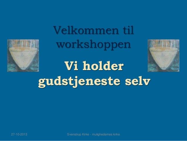 Velkommen til workshoppen  Vi holder gudstjeneste selv  27-10-2013  Svenstrup Kirke - mulighedernes kirke