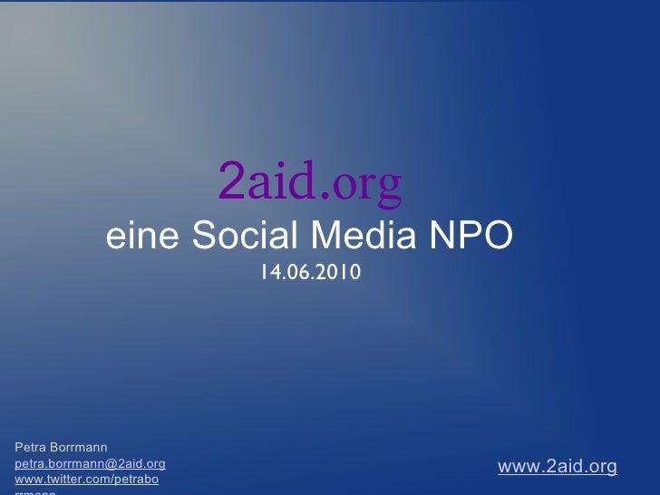 Petra Borrmann [email_address] www.twitter.com/petrabo rrmann 2 aid . org eine Social Media NPO 14.06.2010 www.2aid.org