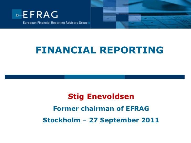 FINANCIAL REPORTING Stig Enevoldsen Former chairman of EFRAG Stockholm  –  27 September 2011