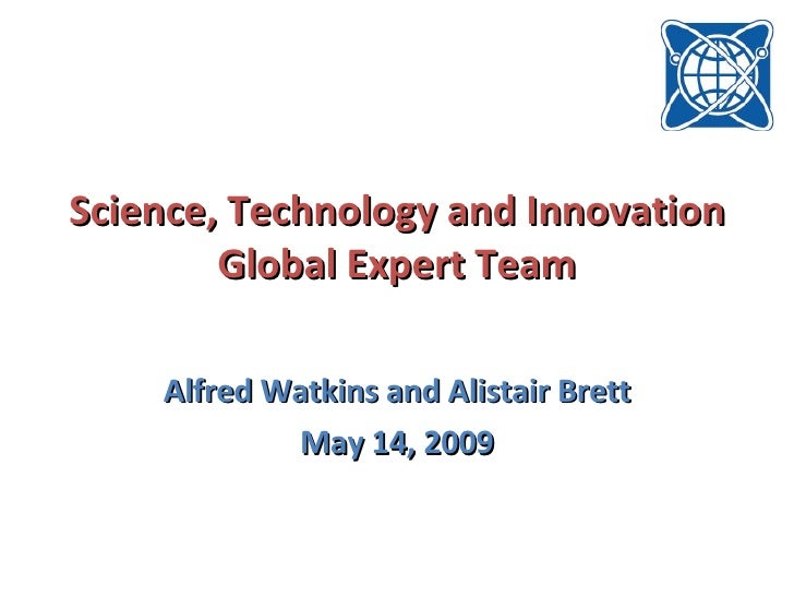 Science, Technology and Innovation Global Expert Team Alfred Watkins and Alistair Brett May 14, 2009