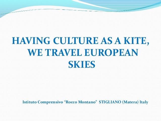 """HAVING CULTURE AS A KITE,  WE TRAVEL EUROPEAN         SKIES Istituto Comprensivo """"Rocco Montano"""" STIGLIANO (Matera) Italy"""