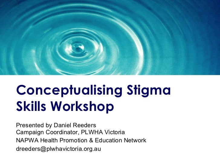 Conceptualising  Stigma Skills Workshop Presented by Daniel Reeders  Campaign Coordinator, PLWHA Victoria NAPWA Health Pro...