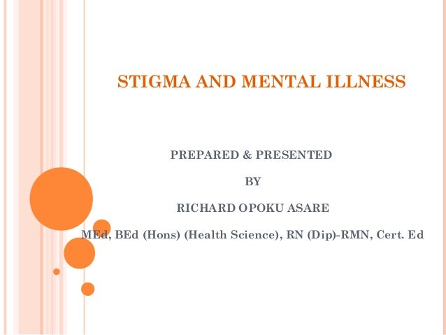 STIGMA AND MENTAL ILLNESS PREPARED & PRESENTED BY RICHARD OPOKU ASARE MEd, BEd (Hons) (Health Science), RN (Dip)-RMN, Cert...