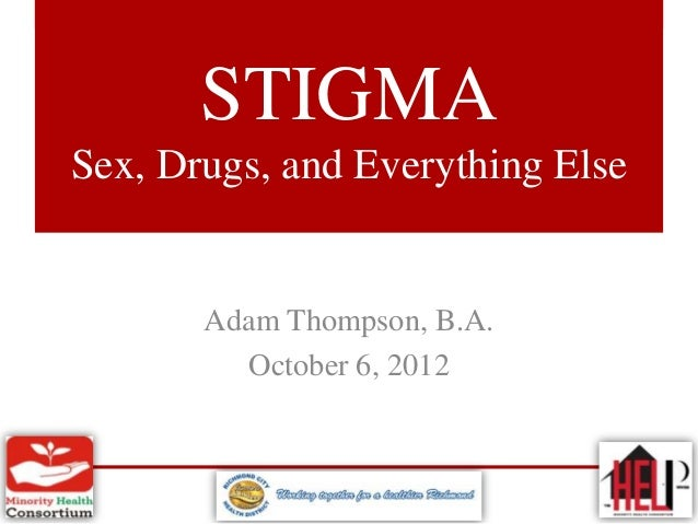 STIGMASex, Drugs, and Everything Else       Adam Thompson, B.A.         October 6, 2012