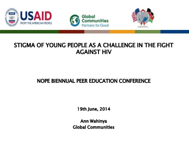 STIGMA OF YOUNG PEOPLE AS A CHALLENGE IN THE FIGHT AGAINST HIV NOPE BIENNUAL PEER EDUCATION CONFERENCE 19th June, 2014 Ann...