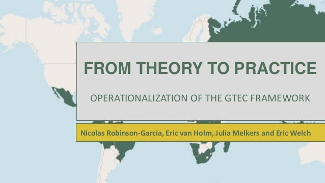 FROM THEORY TO PRACTICE OPERATIONALIZATION OF THE GTEC FRAMEWORK Nicolas Robinson-Garcia, Eric van Holm, Julia Melkers and...