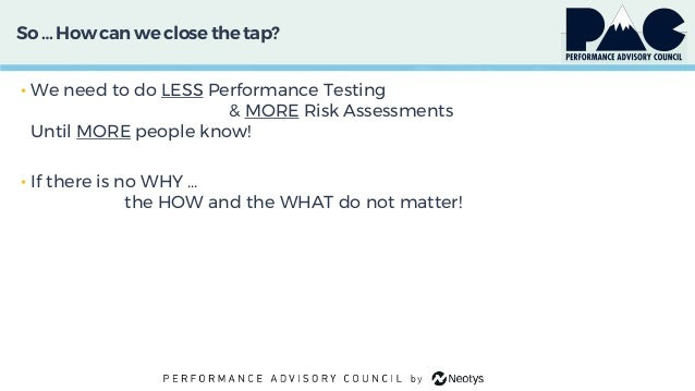 So … How can we close thetap? • We need to do LESS Performance Testing & MORE Risk Assessments Until MORE people know! • I...