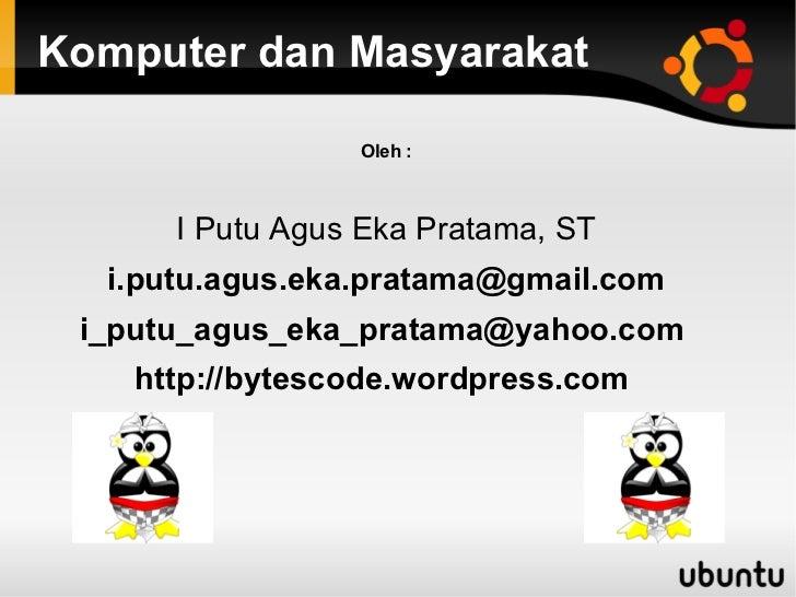 Komputer dan Masyarakat                 Oleh :      I Putu Agus Eka Pratama, ST  i.putu.agus.eka.pratama@gmail.com i_putu_...