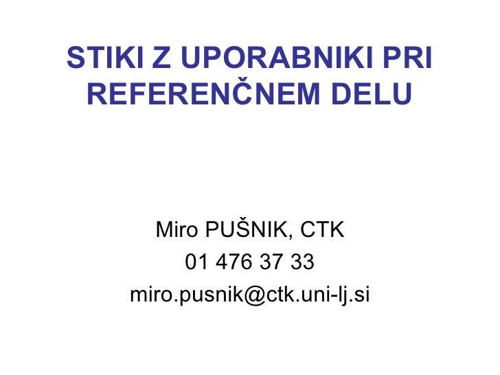 STIKI Z UPORABNIKI PRI REFERENČNEM DELU Miro PUŠNIK, CTK 01 476 37 33 [email_address]
