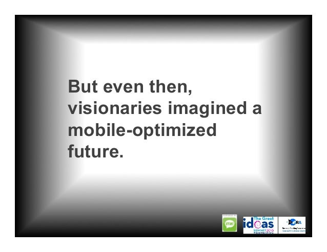 But even then, visionaries imagined a mobile-optimized future.