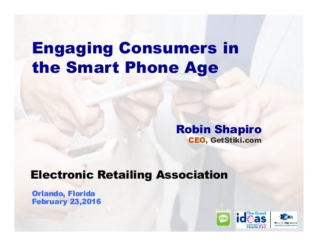 Engaging Consumers in the Smart Phone Age Robin Shapiro CEO, GetStiki.com Electronic Retailing Association Orlando, Florid...