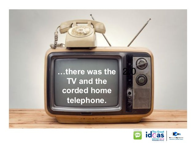 2.0…there was the TV and the corded home telephone.