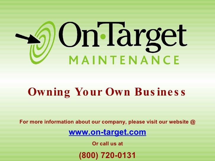 Owning Your Own Business www.on-target.com (800) 720-0131 For more information about our company, please visit our website...