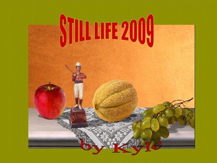 STILL LIFE 2009 by Kyle